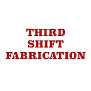 Third Shift Fabrication